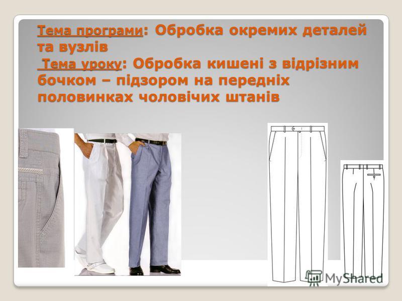Тема програми : Обробка окремих деталей та вузлів Тема уроку : Обробка кишені з відрізним бочком – підзором на передніх половинках чоловічих штанів