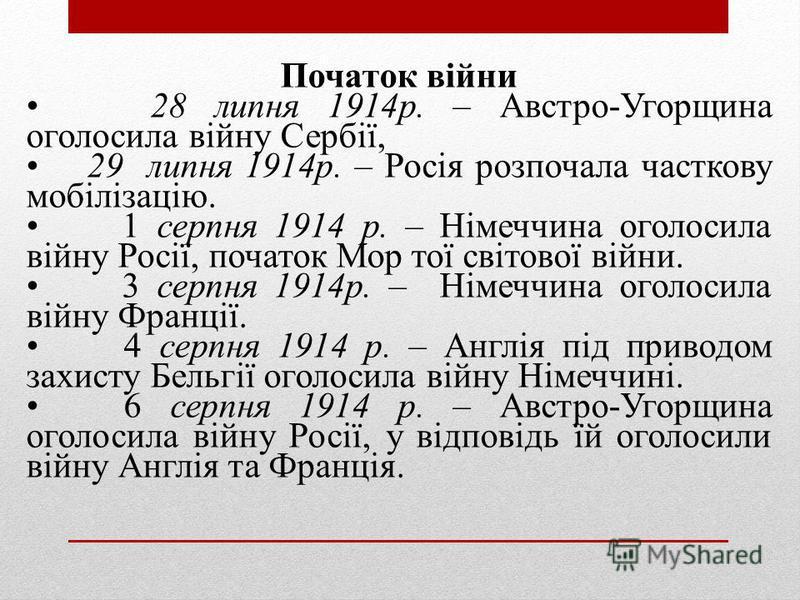 Початок війни 28 липня 1914р. – Австро-Угорщина оголосила війну Сербії, 29 липня 1914р. – Росія розпочала часткову мобілізацію. 1 серпня 1914 р. – Німеччина оголосила війну Росії, початок Мор тої світової війни. 3 серпня 1914р. – Німеччина оголосила