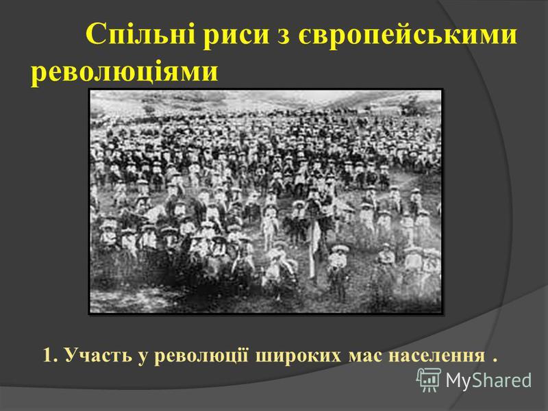 Спільні риси з європейськими революціями 1. Участь у революції широких мас населення.