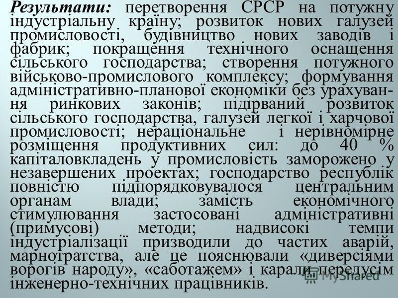 Результати : перетворення СРСР на потужну індустріальну країну ; розвиток нових галузей промисловості, будівництво нових за  водів і фабрик ; покращення технічного оснащення сільського господарства ; створення потужного військово - промислового комп