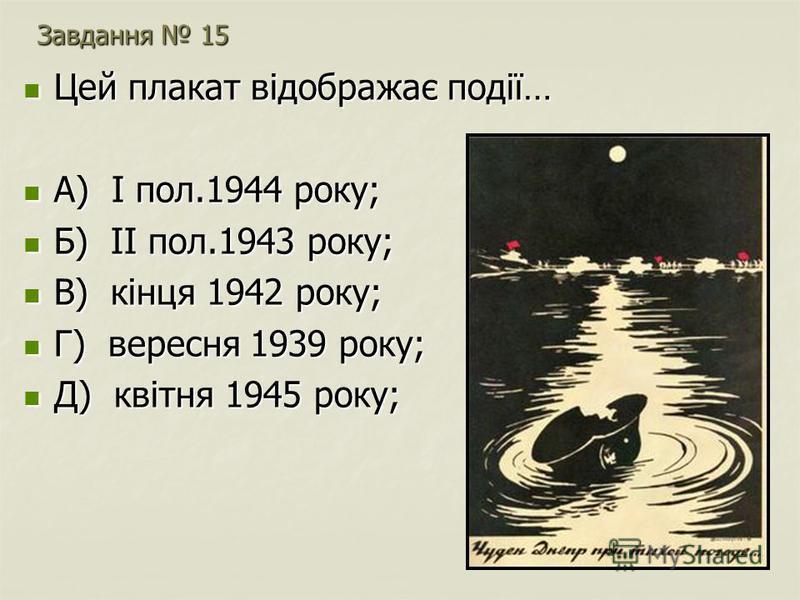 Завдання 15 Цей плакат відображає події… Цей плакат відображає події… А) І пол.1944 року; А) І пол.1944 року; Б) ІІ пол.1943 року; Б) ІІ пол.1943 року; В) кінця 1942 року; В) кінця 1942 року; Г) вересня 1939 року; Г) вересня 1939 року; Д) квітня 1945