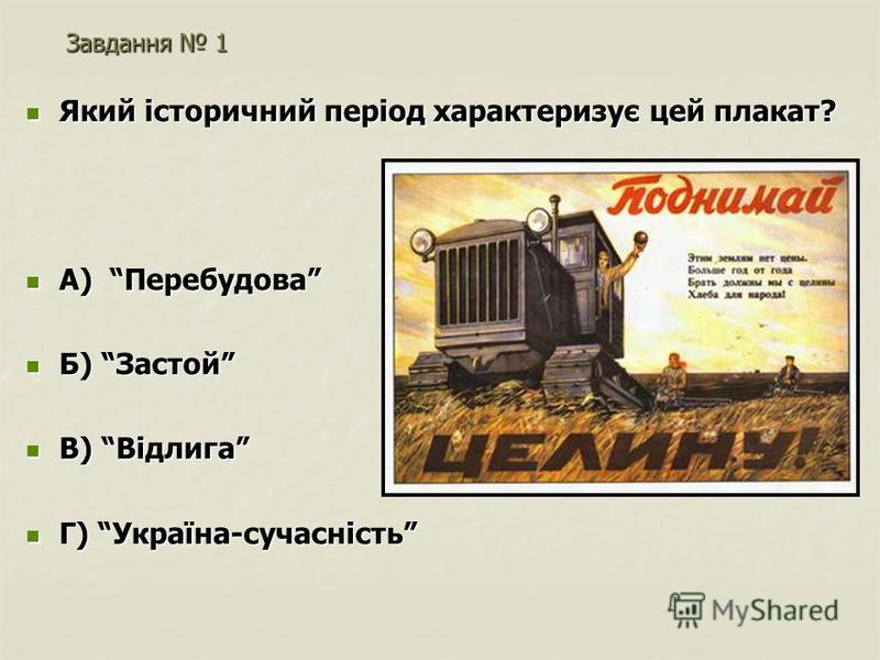 Завдання 1 Який історичний період характеризує цей плакат? Який історичний період характеризує цей плакат? А) Перебудова А) Перебудова Б) Застой Б) Застой В) Відлига В) Відлига Г) Україна-сучасність Г) Україна-сучасність