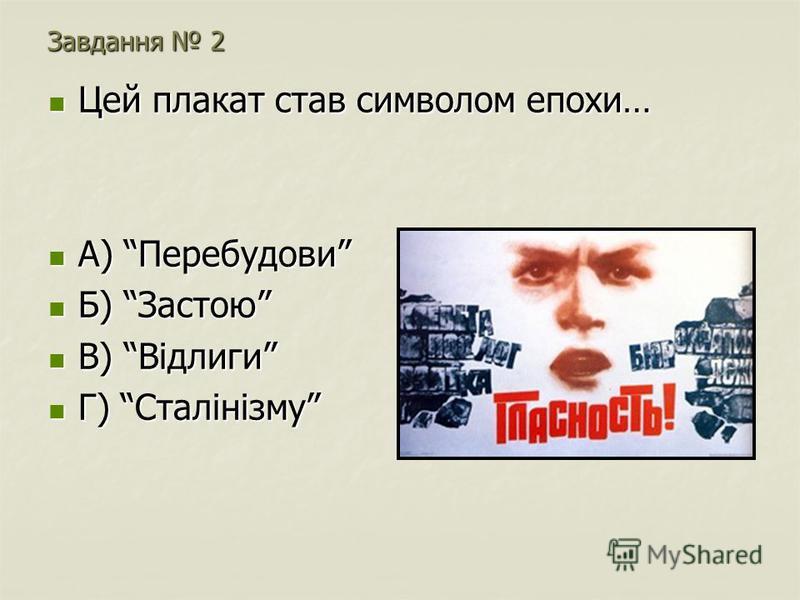 Завдання 2 Цей плакат став символом епохи… Цей плакат став символом епохи… А) Перебудови А) Перебудови Б) Застою Б) Застою В) Відлиги В) Відлиги Г) Сталінізму Г) Сталінізму
