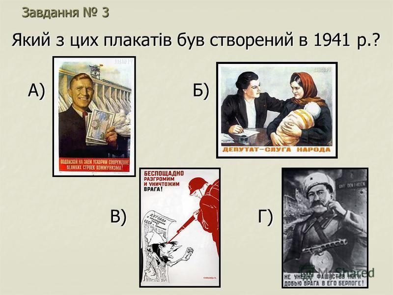 Завдання 3 Який з цих плакатів був створений в 1941 р.? А) Б) А) Б) В) Г) В) Г)