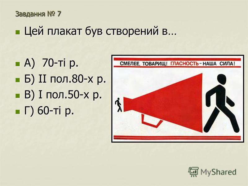 Завдання 7 Цей плакат був створений в… Цей плакат був створений в… А) 70-ті р. А) 70-ті р. Б) ІІ пол.80-х р. Б) ІІ пол.80-х р. В) І пол.50-х р. В) І пол.50-х р. Г) 60-ті р. Г) 60-ті р.