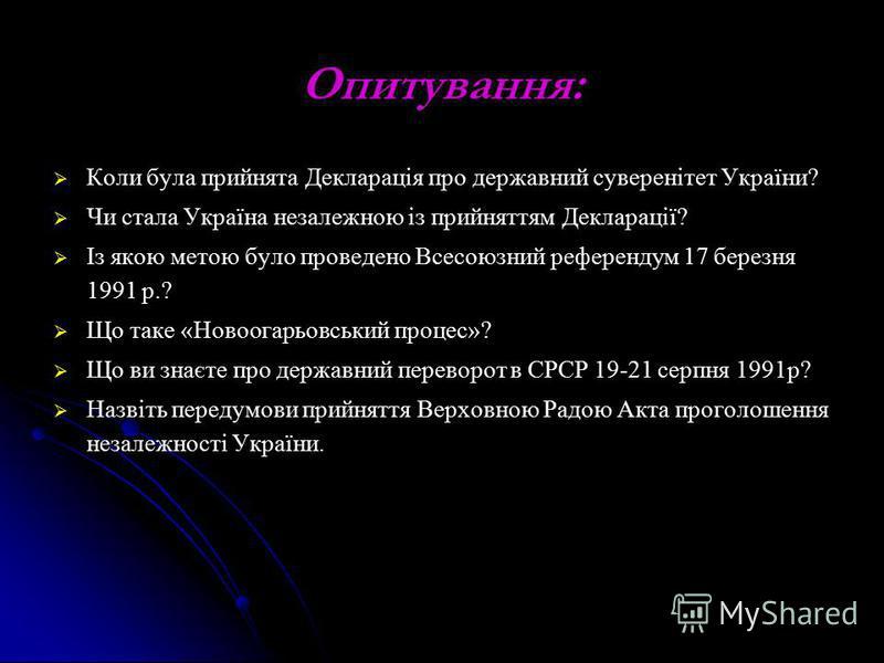 Опитування: Коли була прийнята Декларація про державний суверенітет України? Чи стала Україна незалежною із прийняттям Декларації? Із якою метою було проведено Всесоюзний референдум 17 березня 1991 р.? Що таке «Новоогарьовський процес»? Що ви знаєте