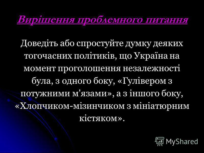 Вирішення проблемного питання Доведіть або спростуйте думку деяких тогочасних політиків, що Україна на момент проголошення незалежності була, з одного боку, «Гулівером з потужними м'язами», а з іншого боку, «Хлопчиком-мізинчиком з мініатюрним кістяко