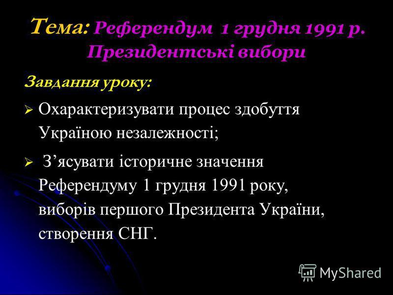 Тема: Референдум 1 грудня 1991 р. Президентські вибори Завдання уроку: Охарактеризувати процес здобуття Україною незалежності; Зясувати історичне значення Референдуму 1 грудня 1991 року, виборів першого Президента України, створення СНГ.