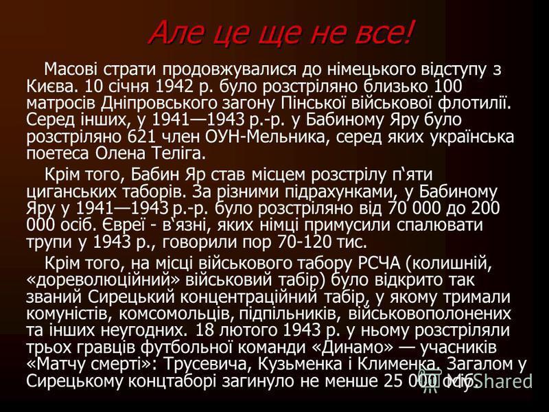 Але це ще не все! Масові страти продовжувалися до німецького відступу з Києва. 10 січня 1942 р. було розстріляно близько 100 матросів Дніпровського загону Пінської військової флотилії. Серед інших, у 19411943 р.-р. у Бабиному Яру було розстріляно 621