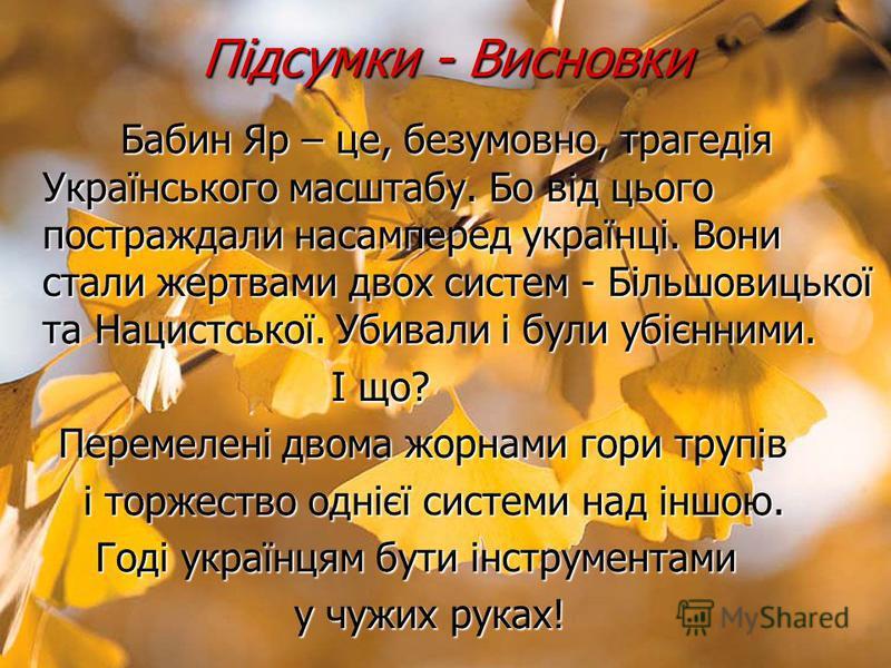 Підсумки - Висновки Бабин Яр – це, безумовно, трагедія Українського масштабу. Бо від цього постраждали насамперед українці. Вони стали жертвами двох систем - Більшовицької та Нацистської. Убивали і були убієнними. Бабин Яр – це, безумовно, трагедія У