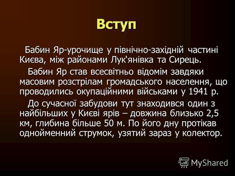 Бабин Яр-урочище у північно-західній частині Києва, між районами Лукянівка та Сирець. Бабин Яр став всесвітньо відомім завдяки масовим розстрілам громадського населення, що проводились окупаційними військами у 1941 р. До сучасної забудови тут знаходи