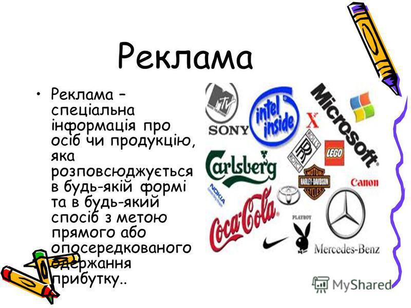 Реклама Реклама – спеціальна інформація про осіб чи продукцію, яка розповсюджується в будь-якій формі та в будь-який спосіб з метою прямого або опосередкованого одержання прибутку..