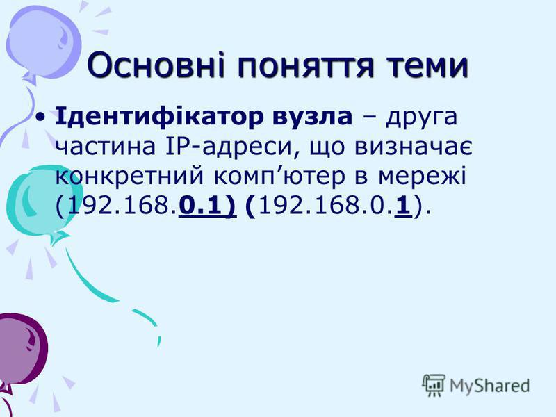 Основні поняття теми Ідентифікатор вузла – друга частина ІР-адреси, що визначає конкретний компютер в мережі (192.168.0.1) (192.168.0.1).