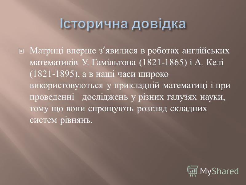 Матриці вперше з явилися в роботах англійських математиків У. Гамільтона (1821-1865) і А. Келі (1821-1895), а в наші часи широко використовуються у прикладній математиці і при проведенні досліджень у різних галузях науки, тому що вони спрощують розгл