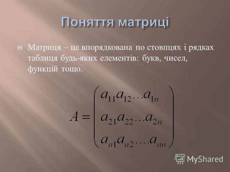 Матриця – це впорядкована по стовпцях і рядках таблиця будь - яких елементів : букв, чисел, функцій тощо.