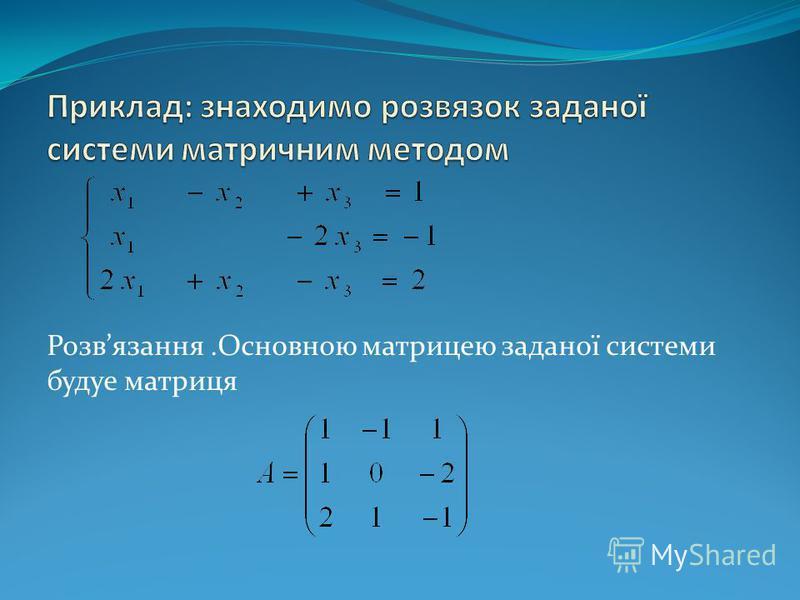 Розвязання.Основною матрицею заданої системи будуе матриця