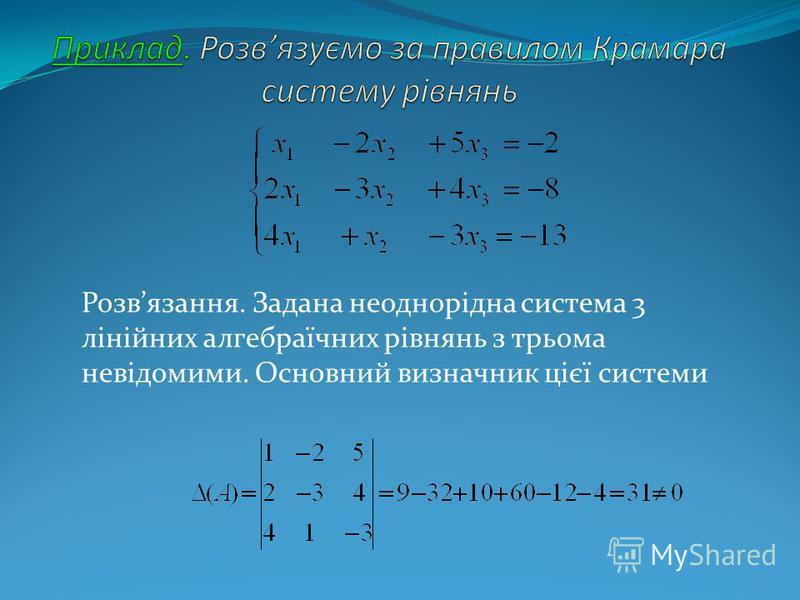 Розвязання. Задана неоднорідна система 3 лінійних алгебраїчних рівнянь з трьома невідомими. Основний визначник цієї системи