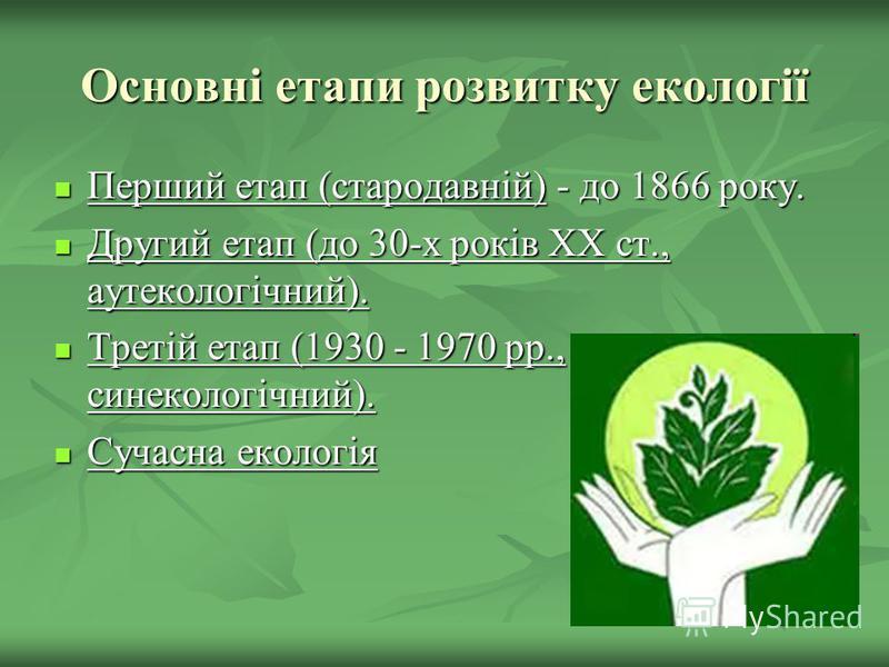 Основні етапи розвитку екології Перший етап (стародавній) - до 1866 року. Перший етап (стародавній) - до 1866 року. Другий етап (до 30-х років XX ст., аутекологічний). Другий етап (до 30-х років XX ст., аутекологічний). Третій етап (1930 - 1970 рр.,