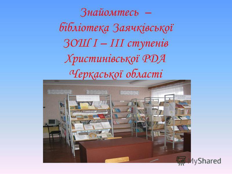 Знайомтесь – бібліотека Заячківської ЗОШ І – ІІІ ступенів Христинівської РДА Черкаської області