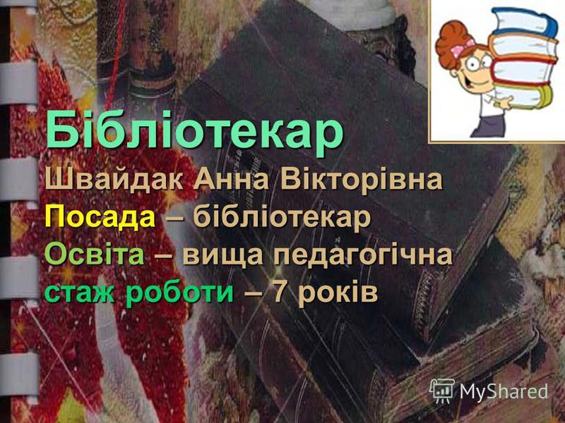 Бібліотекар Швайдак Анна Вікторівна Посада – бібліотекар Освіта – вища педагогічна стаж роботи – 7 років