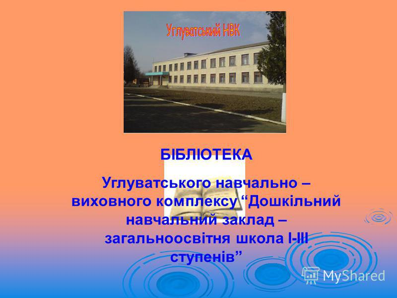 БІБЛІОТЕКА Углуватського навчально – виховного комплексу Дошкільний навчальний заклад – загальноосвітня школа І-ІІІ ступенів
