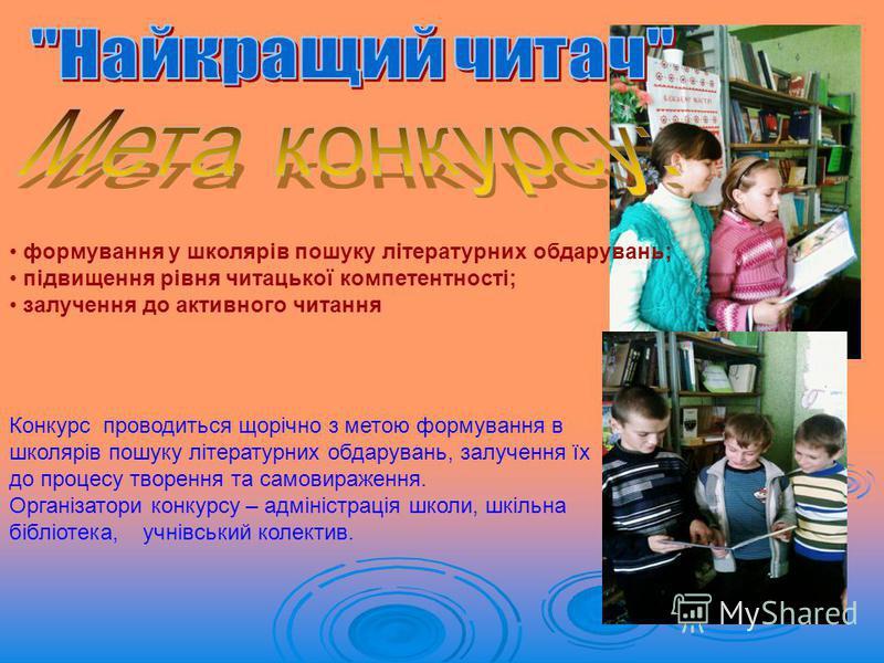 формування у школярів пошуку літературних обдарувань; підвищення рівня читацької компетентності; залучення до активного читання Конкурс проводиться щорічно з метою формування в школярів пошуку літературних обдарувань, залучення їх до процесу творення
