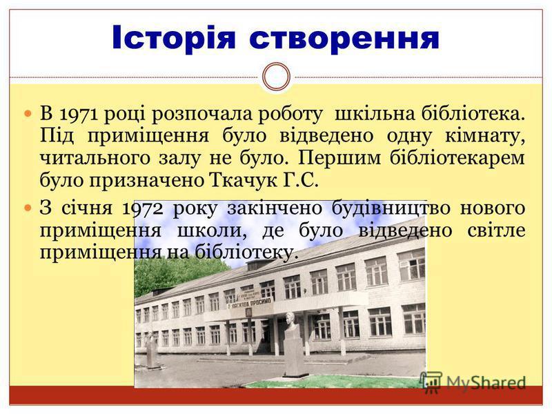 Історія створення В 1971 році розпочала роботу шкільна бібліотека. Під приміщення було відведено одну кімнату, читального залу не було. Першим бібліотекарем було призначено Ткачук Г.С. З січня 1972 року закінчено будівництво нового приміщення школи,