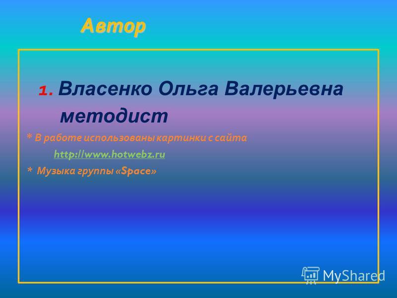 Автор Автор 1. Власенко Ольга Валерьевна методист * В работе использованы картинки с сайта http://www.hotwebz.ru * Музыка группы «Space»