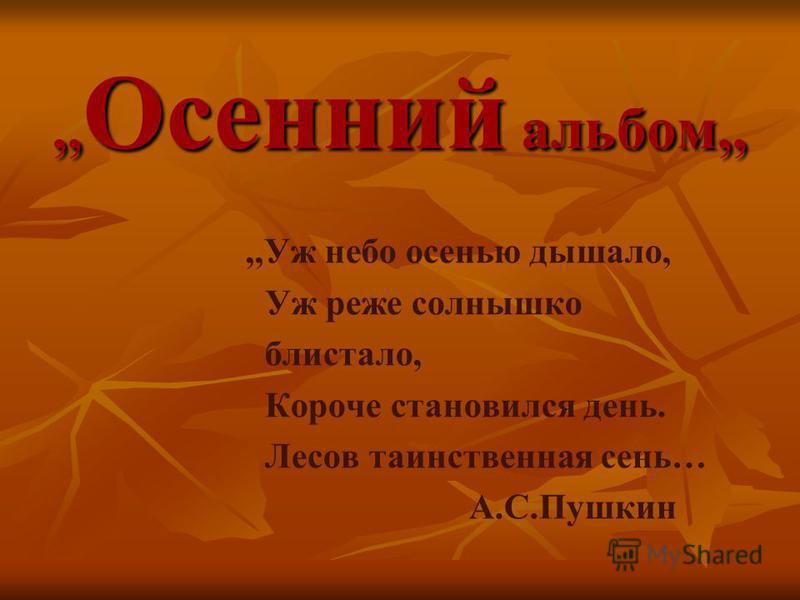 ,, Осенний альбом,,,,Уж небо осенью дышало, Уж реже солнышко блистало, Короче становился день. Лесов таинственная сень… А.С.Пушкин