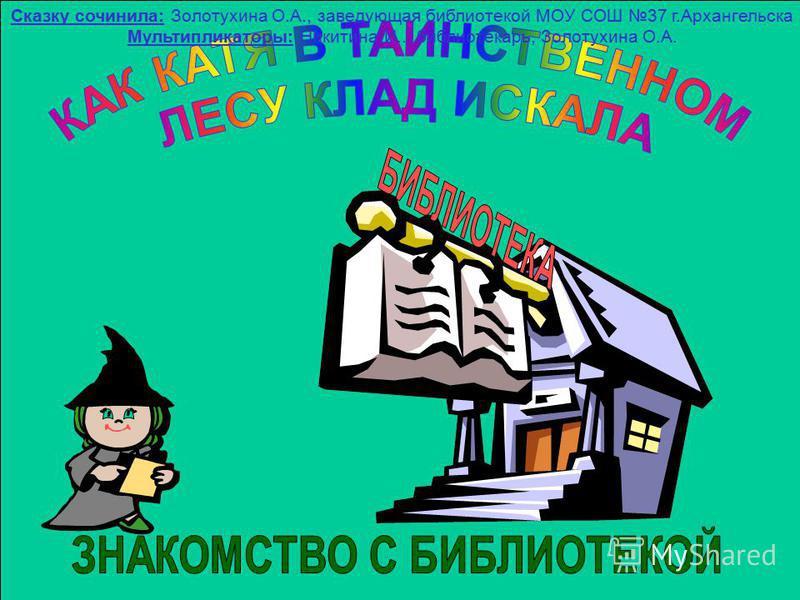 Сказку сочинила: Золотухина О.А., заведующая библиотекой МОУ СОШ 37 г.Архангельска Мультипликаторы: Никитина И.., библиотекарь, Золотухина О.А.