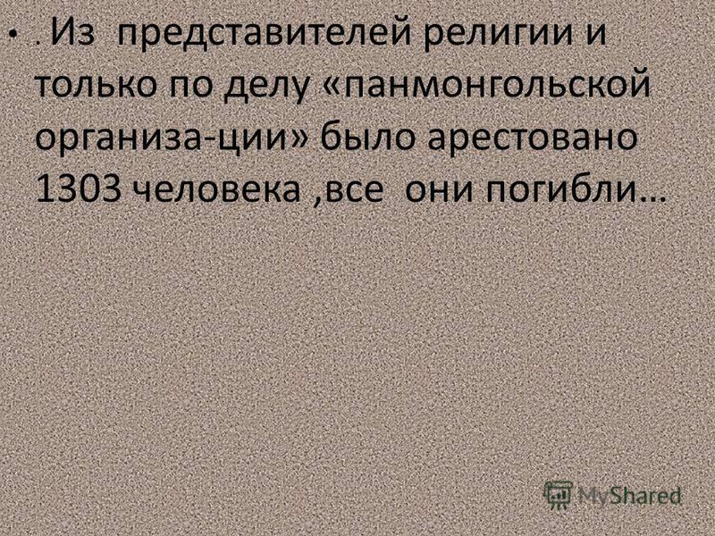 . Из представителей религии и только по делу «пан монгольской организа-ции» было арестовано 1303 человека,все они погибли…