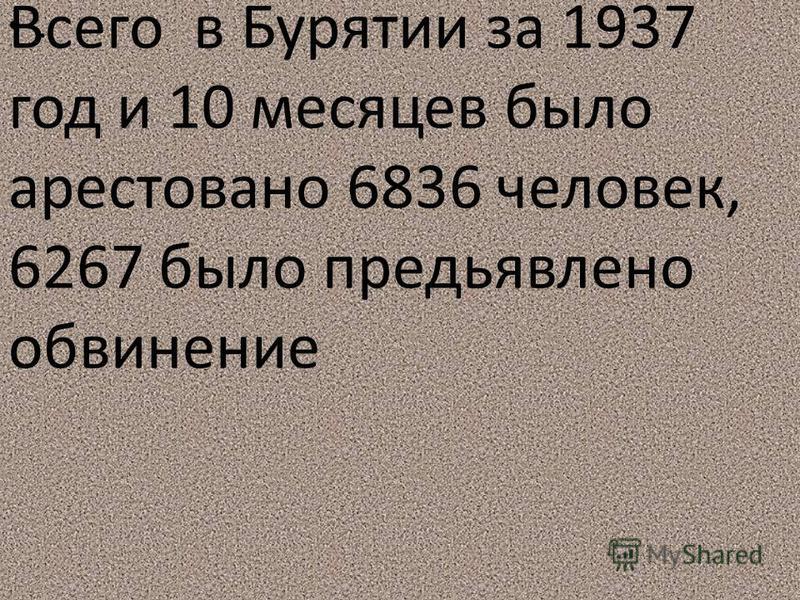 . Всего в Бурятии за 1937 год и 10 месяцев было арестовано 6836 человек, 6267 было предъявлено обвинение