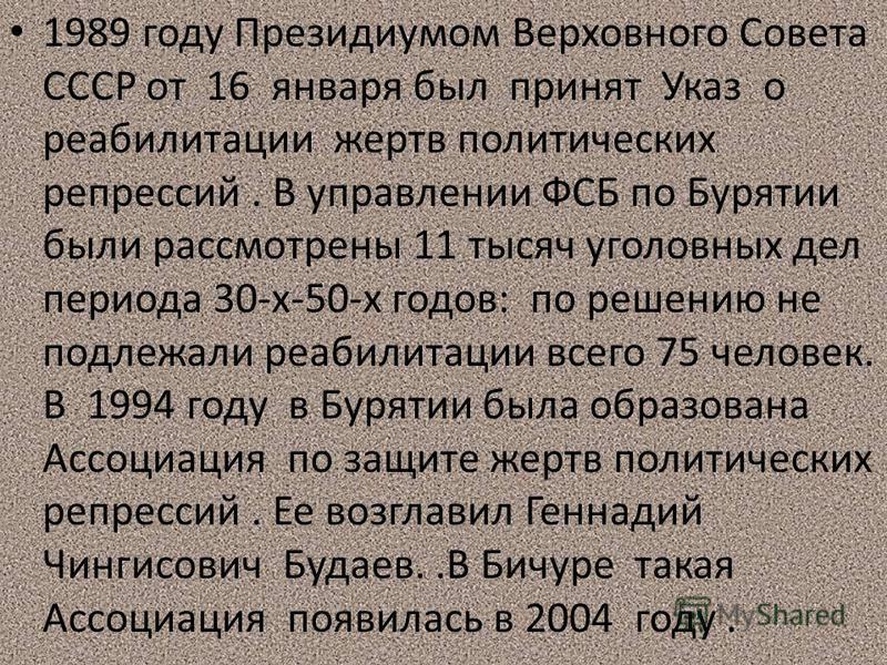 1989 году Президиумом Верховного Совета СССР от 16 января был принят Указ о реабилитации жертв политических репрессий. В управлении ФСБ по Бурятии были рассмотрены 11 тысяч уголовных дел периода 30-х-50-х годов: по решению не подлежали реабилитации в
