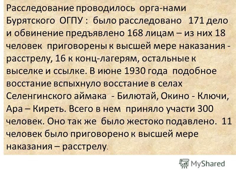 Расследование проводилось орга-нами Бурятского ОГПУ : было расследовано 171 дело и обвинение предъявлено 168 лицам – из них 18 человек приговорены к высшей мере наказания - расстрелу, 16 к конц-лагерям, остальные к выселке и ссылке. В июне 1930 года