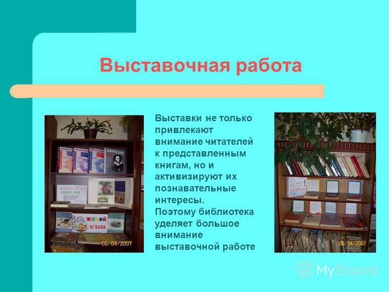 Выставочная работа Выставки не только привлекают внимание читателей к представленным книгам, но и активизируют их познавательные интересы. Поэтому библиотека уделяет большое внимание выставочной работе