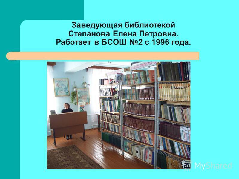 Заведующая библиотекой Степанова Елена Петровна. Работает в БСОШ 2 с 1996 года.