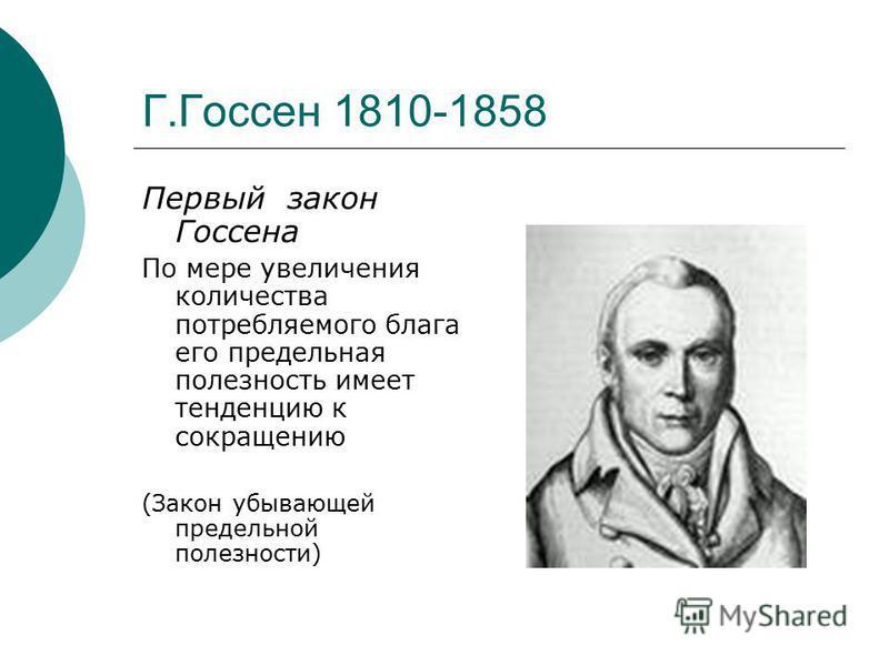 Г.Госсен 1810-1858 Первый закон Госсена По мере увеличения количества потребляемого блага его предельная полезность имеет тенденцию к сокращению (Закон убывающей предельной полезности)