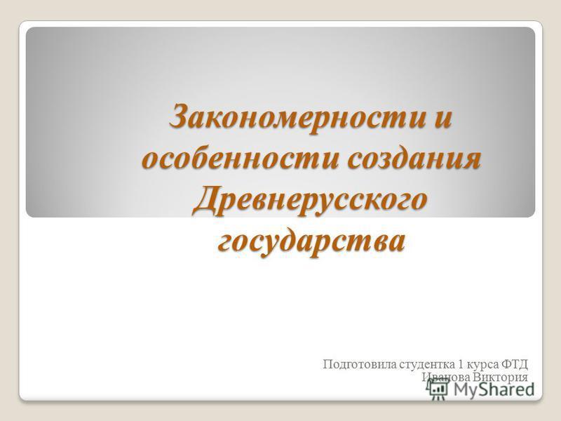 Закономерности и особенности создания Древнерусского государства Подготовила студентка 1 курса ФТД Иванова Виктория