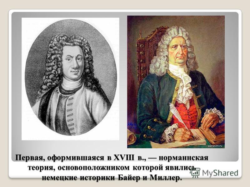 Первая, оформившаяся в XVIII в., норманнская теория, основоположником которой явились немецкие историки Байер и Миллер.