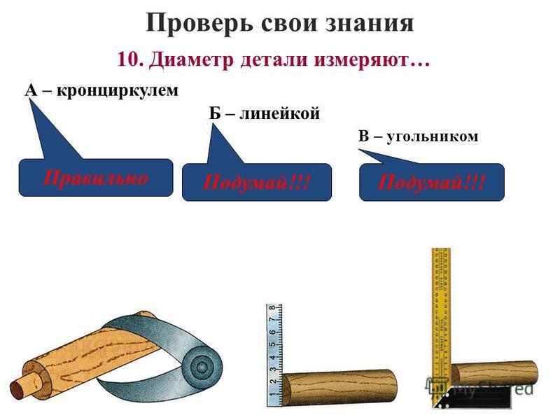 Проверь свои знания В – угольником 10. Диаметр детали измеряют… А – кронциркулем Б – линейкой Правильно Подумай!!!
