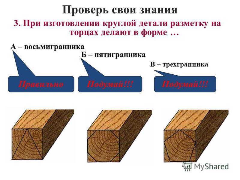 Проверь свои знания В – трехгранника 3. При изготовлении круглой детали разметку на торцах делают в форме … А – восьмигранника Б – пятигранника Правильно Подумай!!!