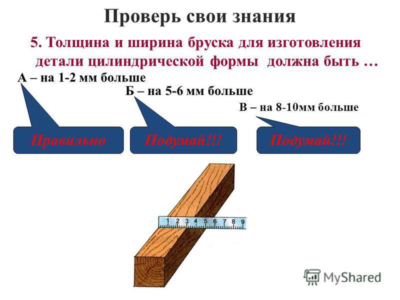 Проверь свои знания В – на 8-10 мм больше 5. Толщина и ширина бруска для изготовления детали цилиндрической формы должна быть … А – на 1-2 мм больше Б – на 5-6 мм больше Правильно Подумай!!!