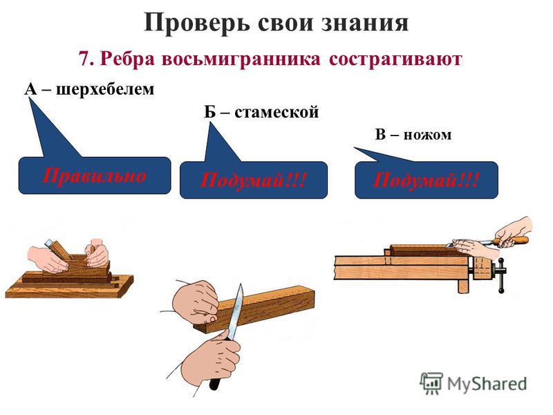 Проверь свои знания В – ножом 7. Ребра восьмигранника сострагивают А – шерхебелем Б – стамеской Правильно Подумай!!!