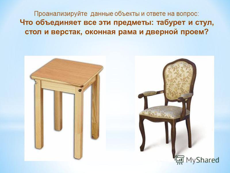 Проанализируйте данные объекты и ответе на вопрос: Что объединяет все эти предметы: табурет и стул, стол и верстак, оконная рама и дверной проем?