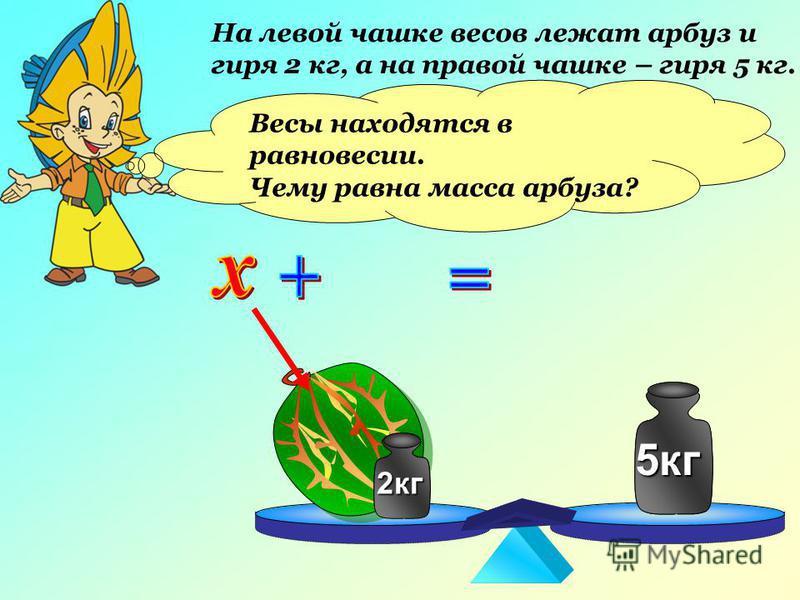 На левой чашке весов лежат арбуз и гиря 2 кг, а на правой чашке – гиря 5 кг. 2 кг 5 кг Весы находятся в равновесии. Чему равна масса арбуза? 2 кг 5 кг