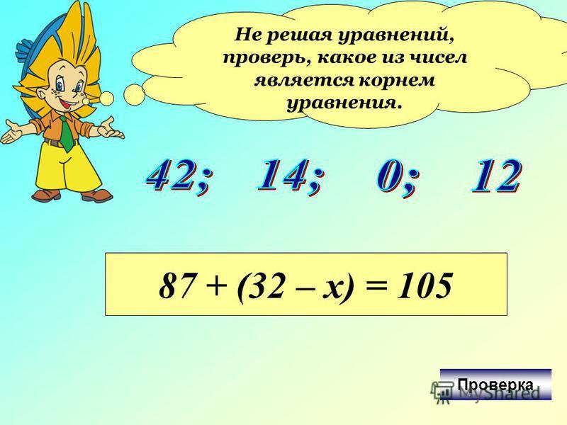 Не решая уравнений, проверь, какое из чисел является корнем уравнения. 87 + (32 – х) = 105 Проверка