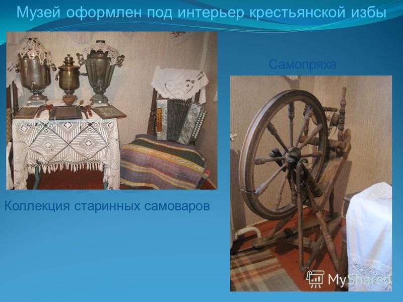 Музей оформлен под интерьер крестьянской избы Самопряха Коллекция старинных самоваров