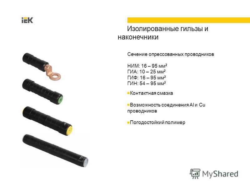 4 Изолированные гильзы и наконечники Сечение опрессованных проводников НИМ: 16 – 95 мм 2 ГИА: 10 – 25 мм 2 ГИФ: 16 – 95 мм 2 ГИН: 54 – 95 мм 2 Контактная смазка Возможность соединения Al и Cu проводников Погодостойкий полимер
