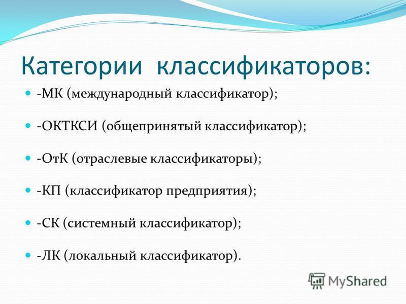 Категории классификаторов: -МК (международный классификатор); -ОКТКСИ (общепринятый классификатор); -ОтК (отраслевые классификаторы); -КП (классификатор предприятия); -СК (системный классификатор); -ЛК (локальный классификатор).