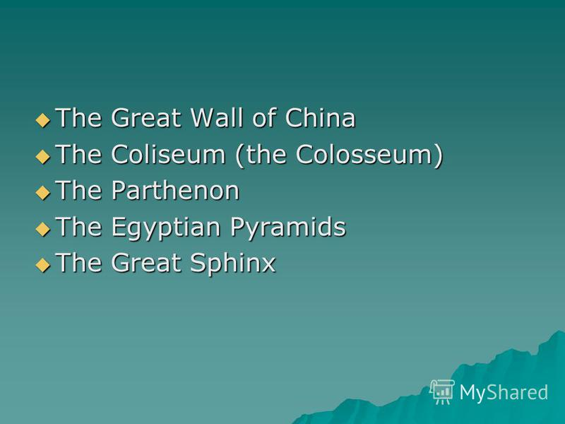 The Great Wall of China The Great Wall of China The Coliseum (the Colosseum) The Coliseum (the Colosseum) The Parthenon The Parthenon The Egyptian Pyramids The Egyptian Pyramids The Great Sphinx The Great Sphinx